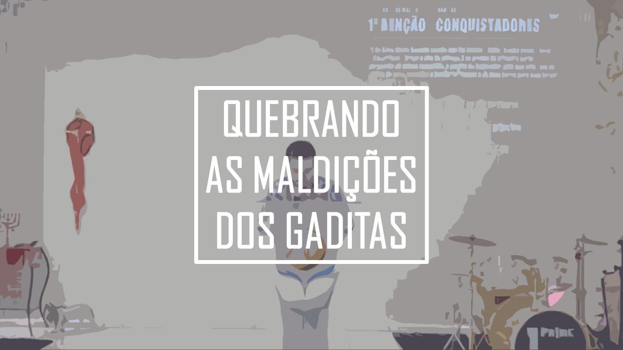 QUEBRANDO AS MALDIÇÕES DOS GADITAS 1/2