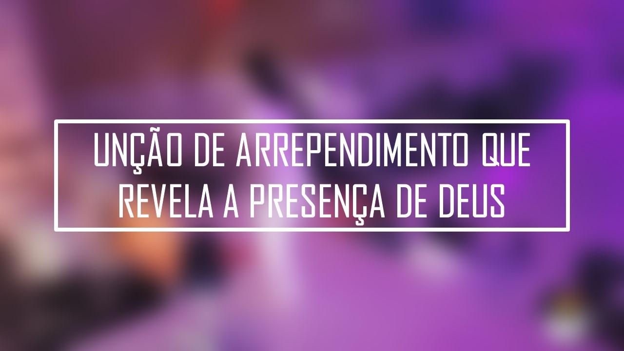 UNÇÃO DE ARREPENDIMENTO QUE REVELA A PRESENÇA DE DEUS