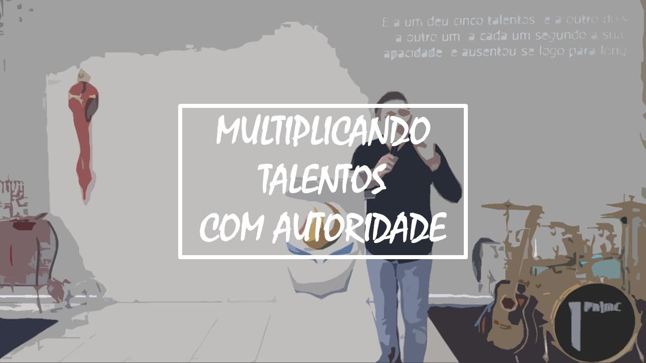 MULTIPLICANDO TALENTOS COM AUTORIDADE