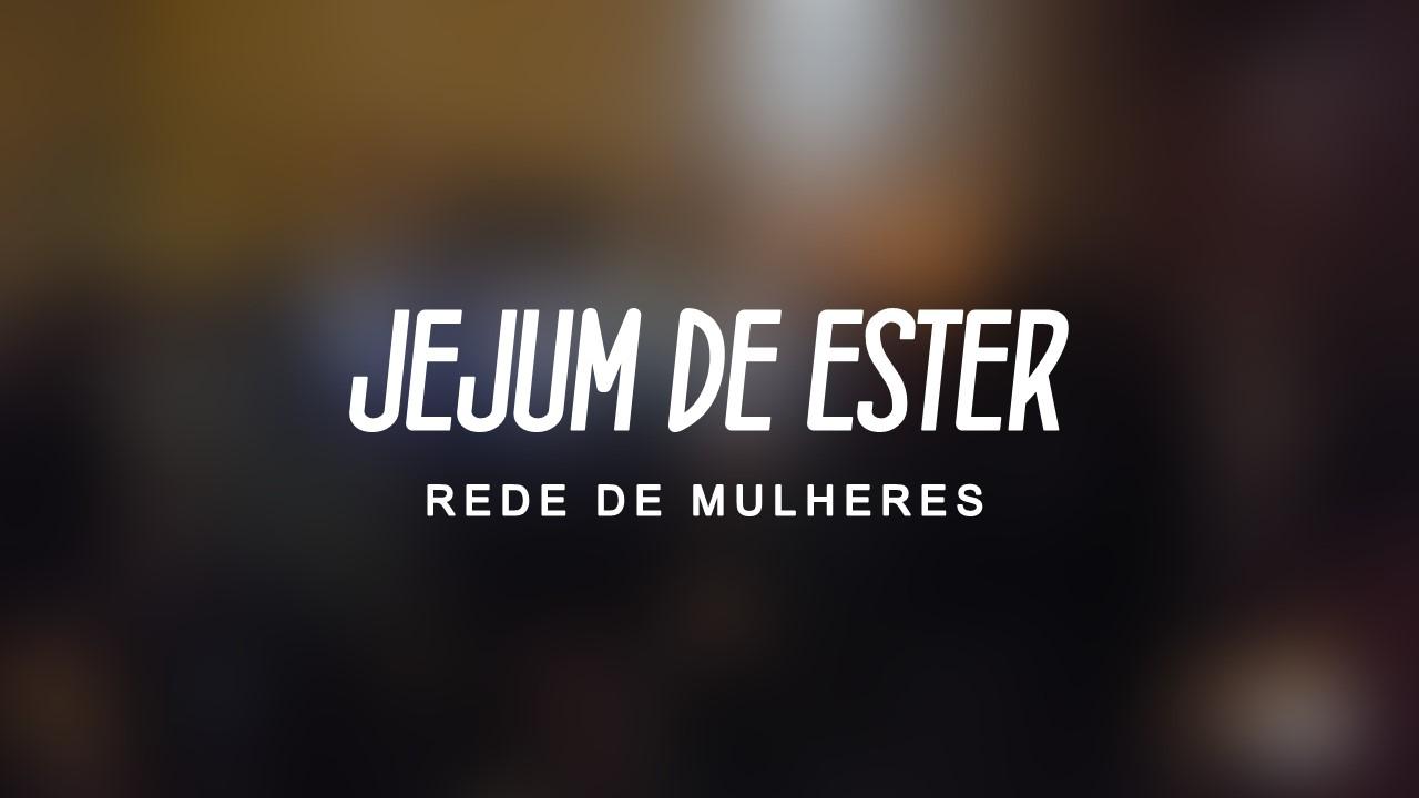 JEJUM DE ESTER Fev, 17 REDE DE MULHERES