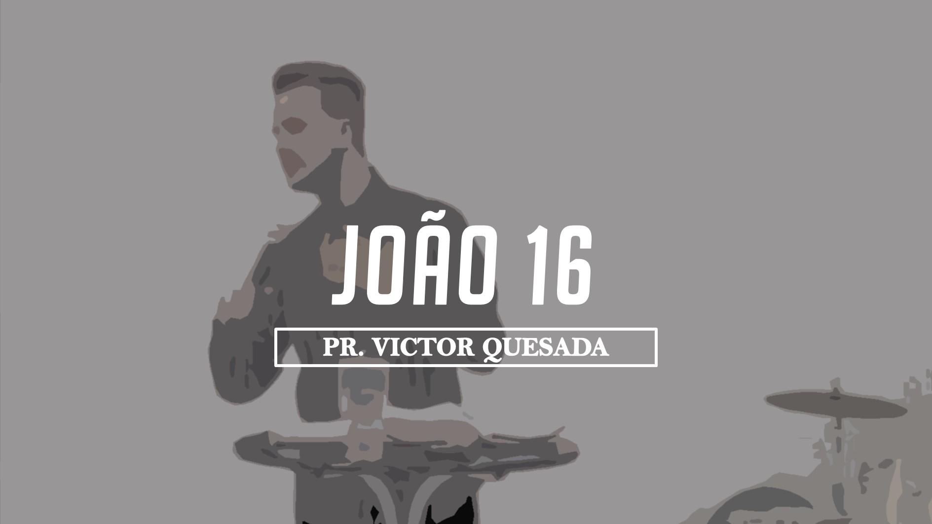 JOÃO 16 - PR. VICTOR QUESADA