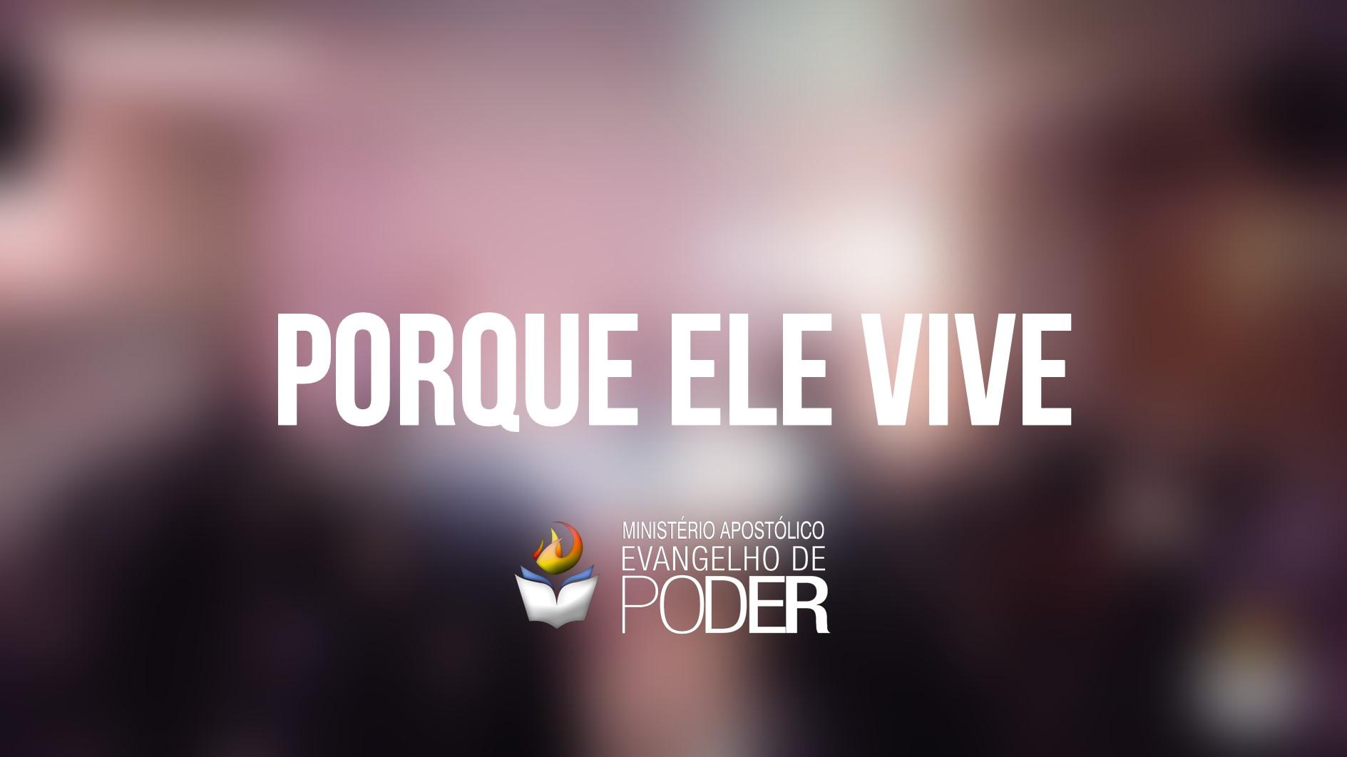 PORQUE ELE VIVE - PÁSCOA 2017