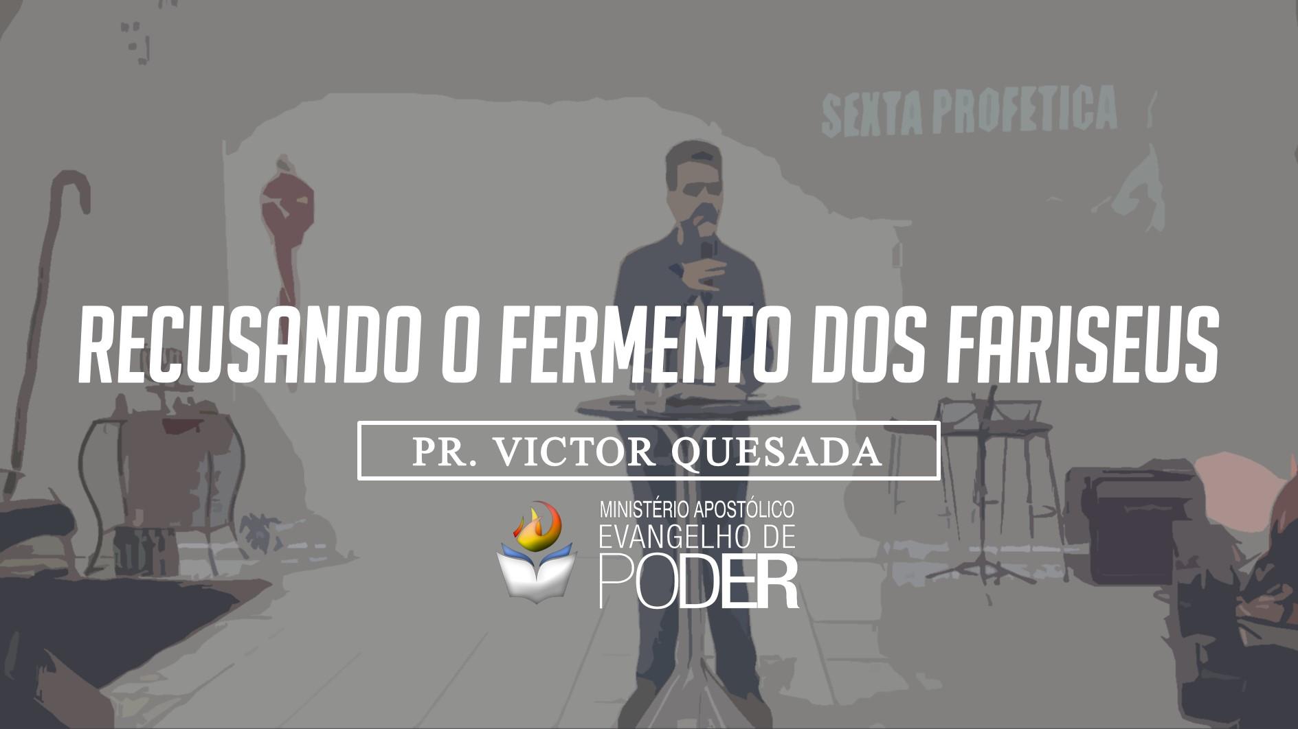 RECUSANDO O FERMENTO DOS FARISEUS - PR. VICTOR QUESADA