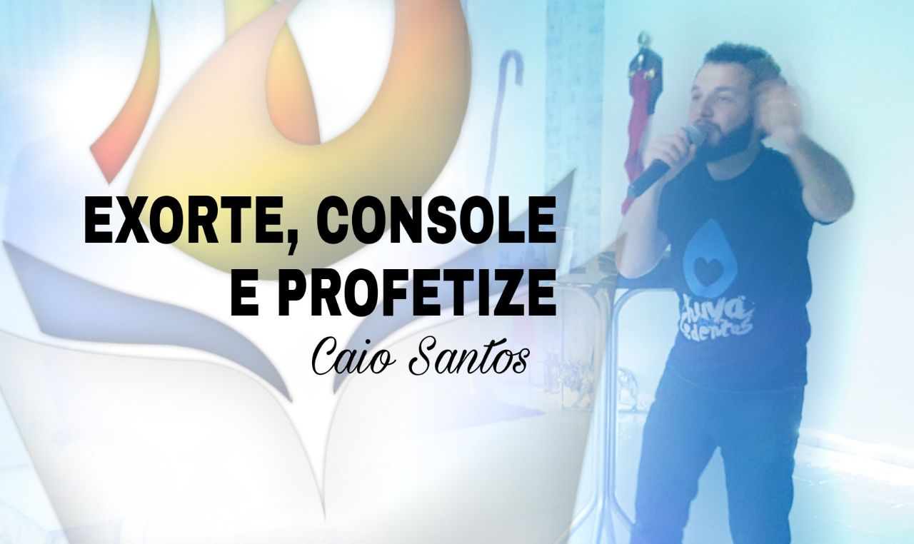 EXORTE, CONSOLE E PROFETIZE - CAIO SANTOS