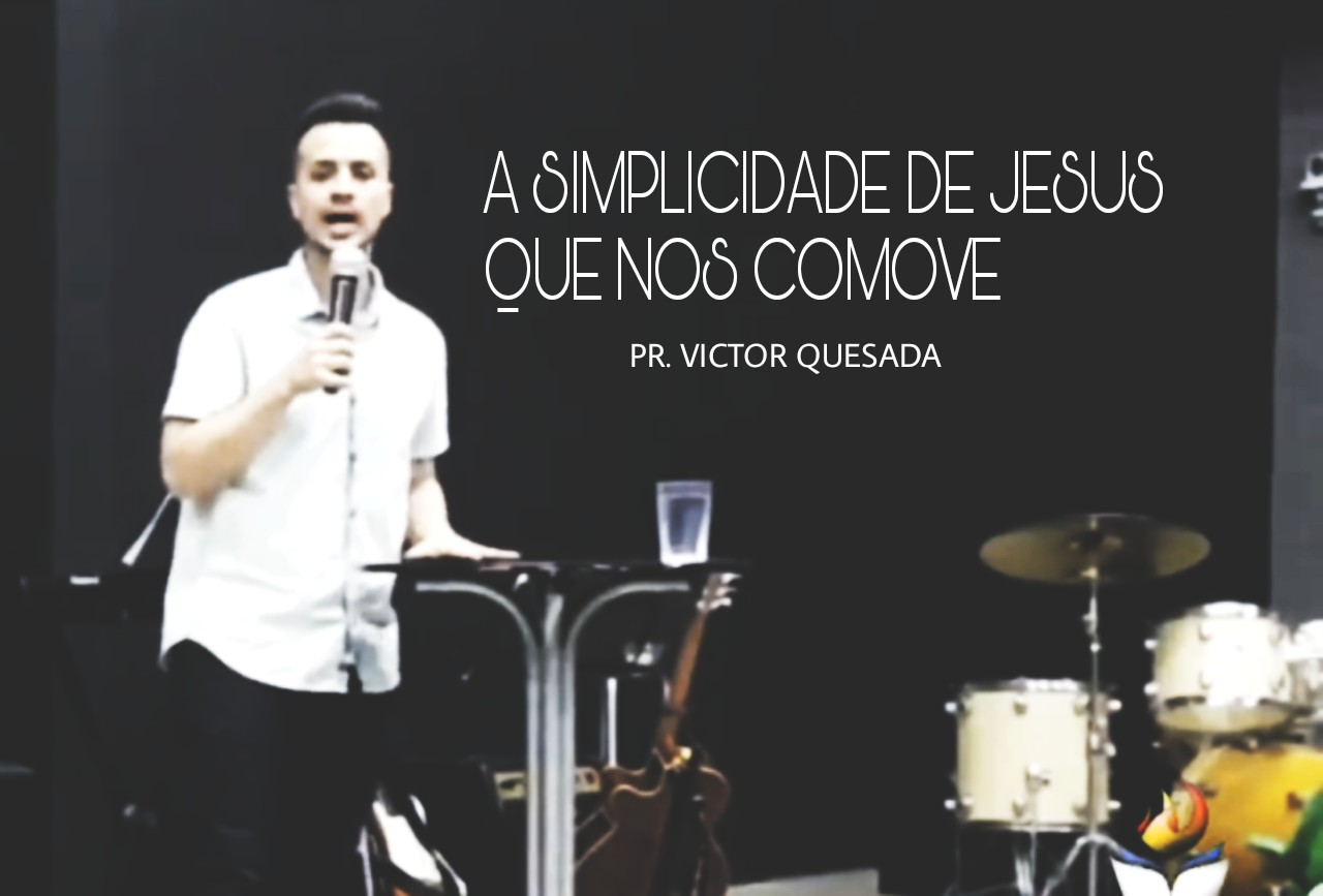 A SIMPLICIDADE DE JESUS QUE NOS COMOVE - PR. VICTOR QUESADA