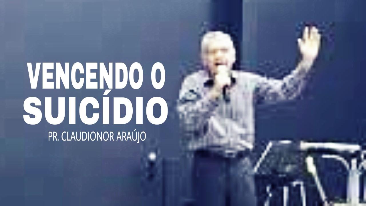 VENCENDO O DESEJO DE SUICÍDIO - PR. CLAUDIONOR ARAUJO
