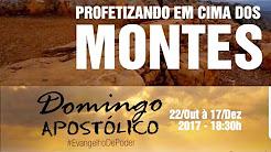 PROFETIZANDO EM CIMA DOS MONTES - DOMINGO APOSTÓLICO 22 Out. à 15 Dez. 2017
