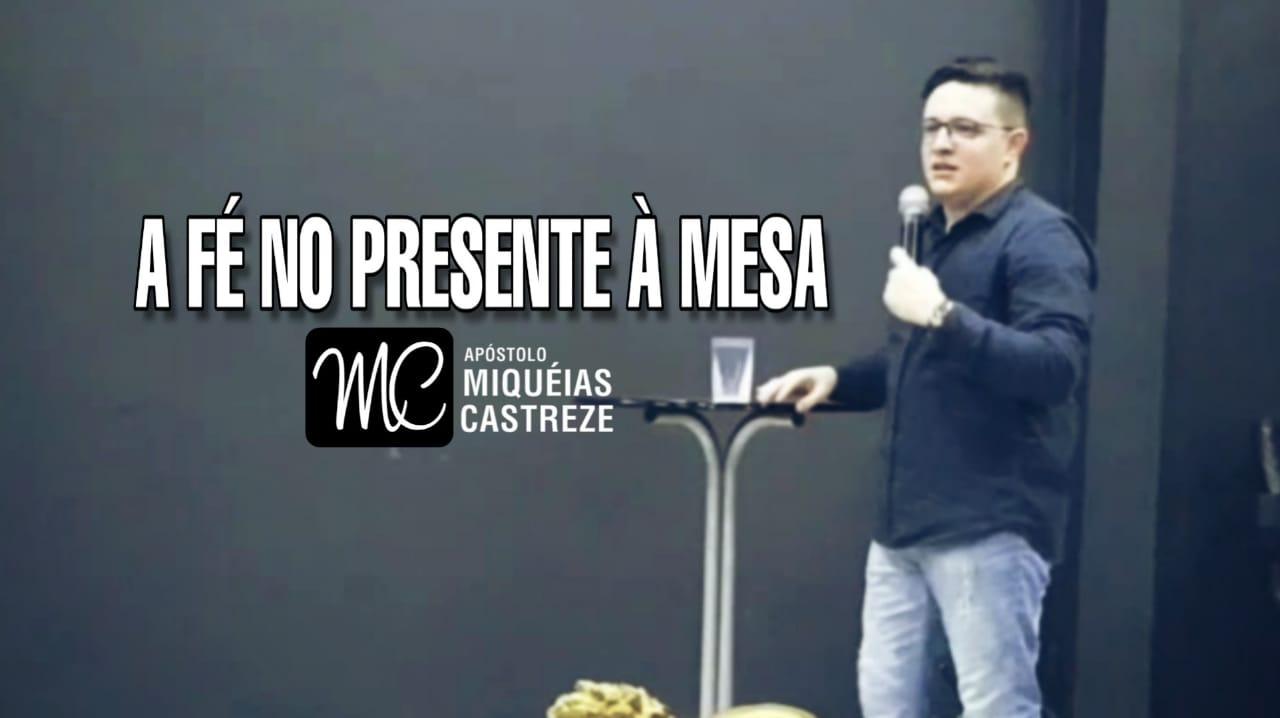 Fé no Presente à Mesa | Ap. Miquéias Castreze