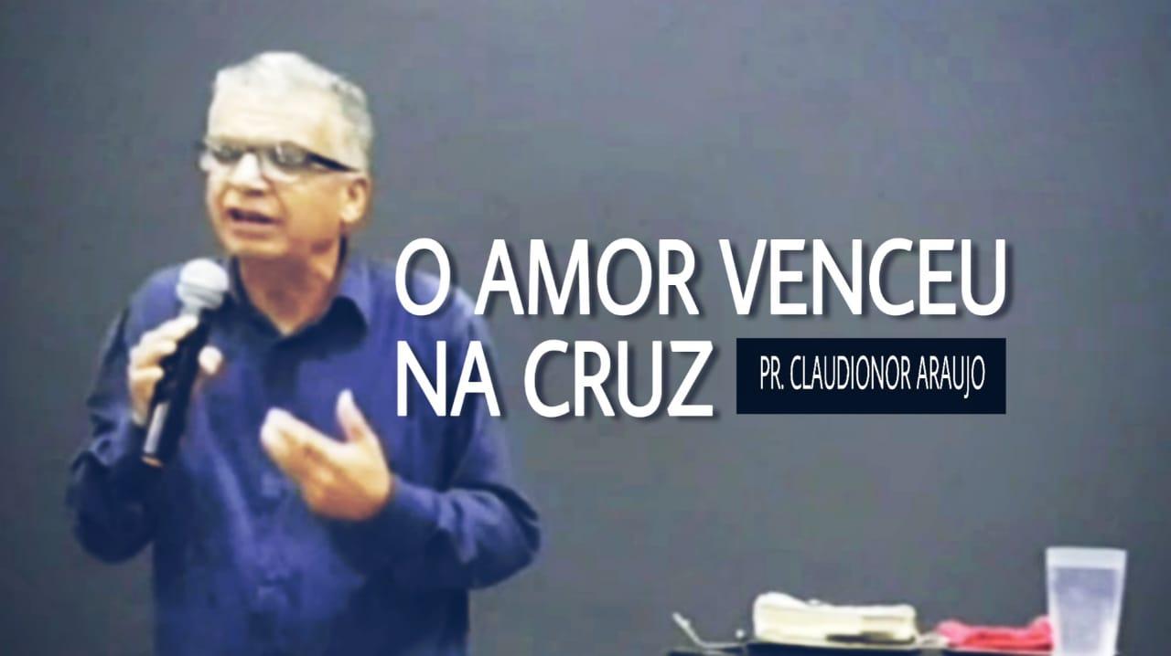 O Amor Venceu Na Cruz - 1 Pedro 2:9 | Pr. Claudionor Araujo | Evangelho de Poder
