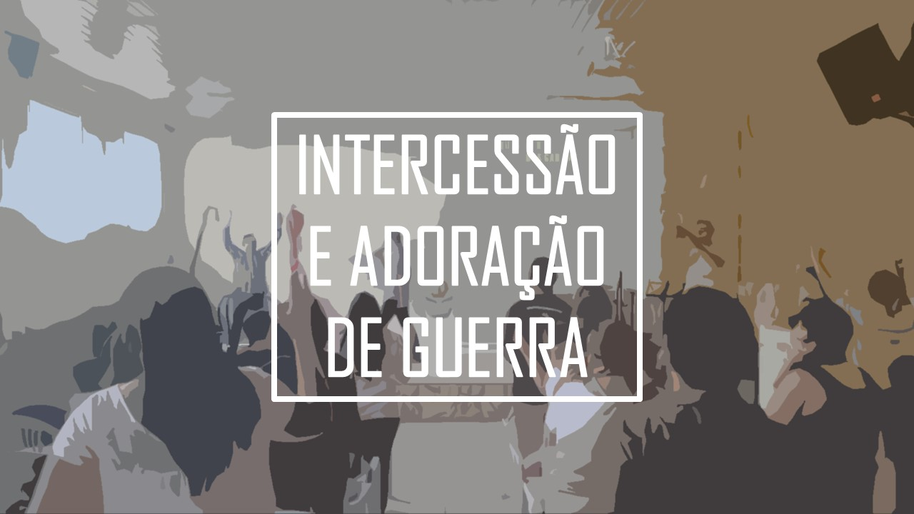 INTERCESSÃO E ADORAÇÃO DE GUERRA 15/01/17