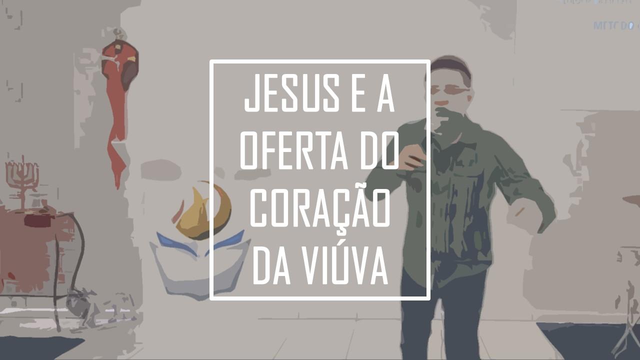 JESUS E A OFERTA DO CORAÇÃO DA VIÚVA