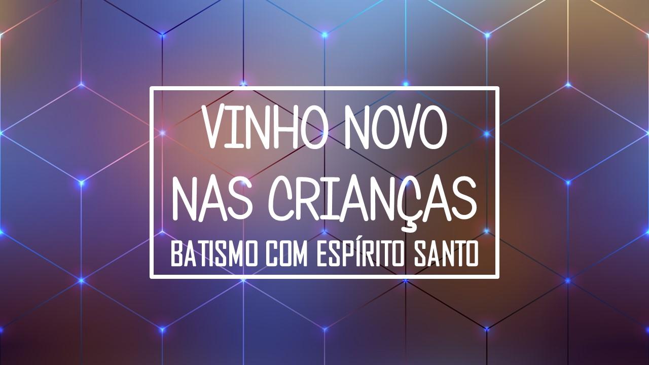 VINHO NOVO NAS CRIANÇAS - BATISMO COM ESPÍRITO SANTO