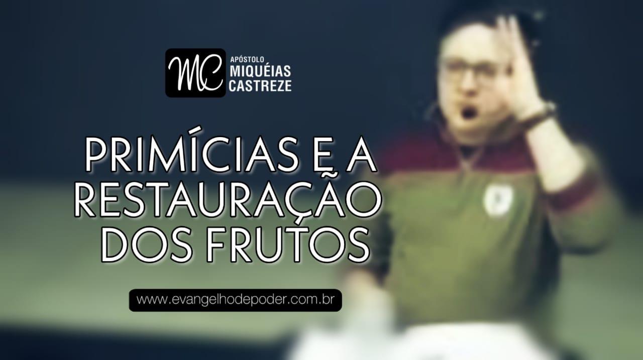 Primícias e a Restauração dos Frutos | Ap. Miquéias Castreze